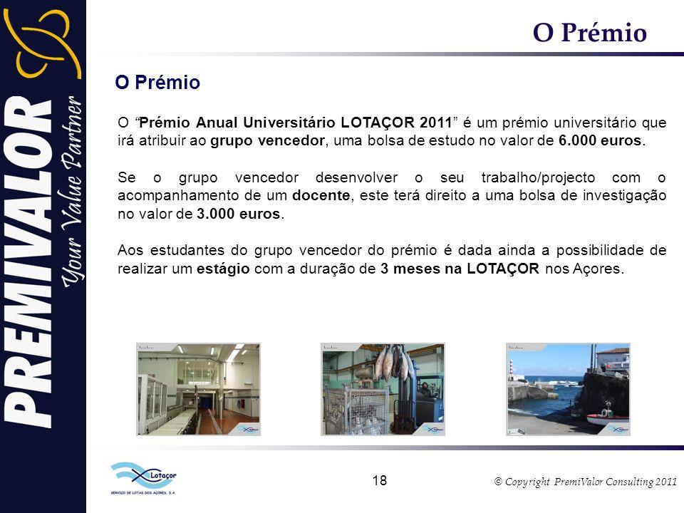 © Copyright PremiValor Consulting 2011 18 O Prémio O Prémio Anual Universitário LOTAÇOR 2011 é um prémio universitário que irá atribuir ao grupo vencedor, uma bolsa de estudo no valor de 6.000 euros.