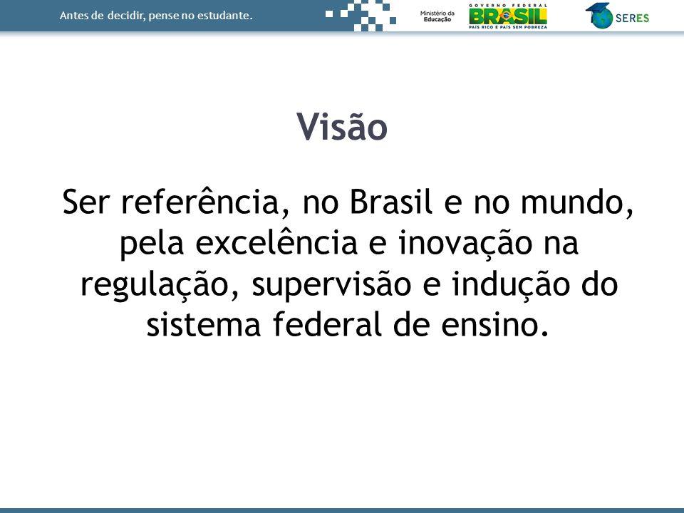 Antes de decidir, pense no estudante. Ser referência, no Brasil e no mundo, pela excelência e inovação na regulação, supervisão e indução do sistema f