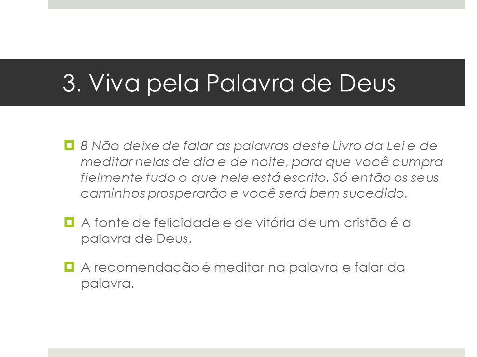 3. Viva pela Palavra de Deus 8 Não deixe de falar as palavras deste Livro da Lei e de meditar nelas de dia e de noite, para que você cumpra fielmente