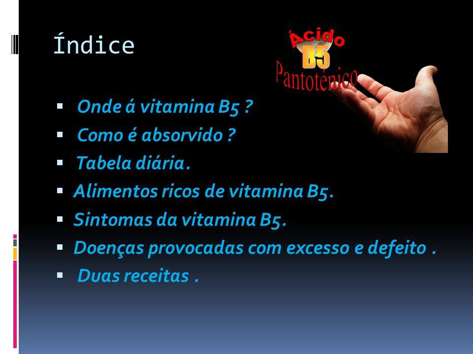 Índice Onde á vitamina B5 ? Como é absorvido ? Tabela diária. Alimentos ricos de vitamina B5. Sintomas da vitamina B5. Doenças provocadas com excesso