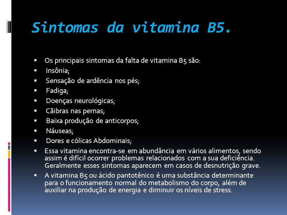 Sintomas da vitamina B5. Os principais sintomas da falta de vitamina B5 são: Insônia; Sensação de ardência nos pés; Fadiga; Doenças neurológicas; Cãib
