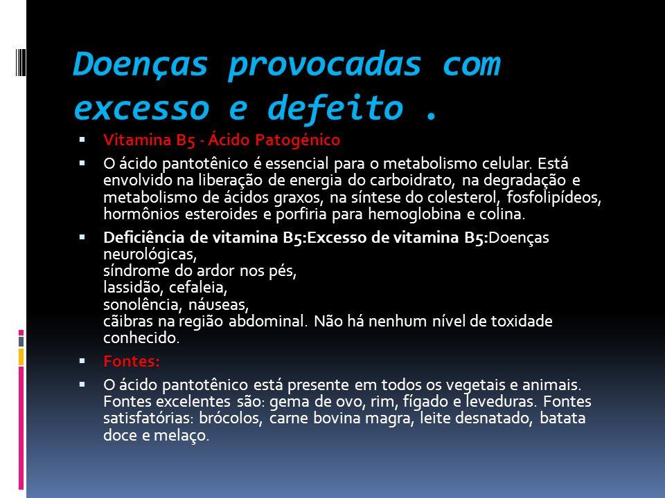 Doenças provocadas com excesso e defeito. Vitamina B5 - Ácido Patogénico O ácido pantotênico é essencial para o metabolismo celular. Está envolvido na