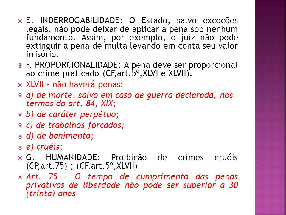 E. INDERROGABILIDADE: O Estado, salvo exceções legais, não pode deixar de aplicar a pena sob nenhum fundamento. Assim, por exemplo, o juiz não pode ex