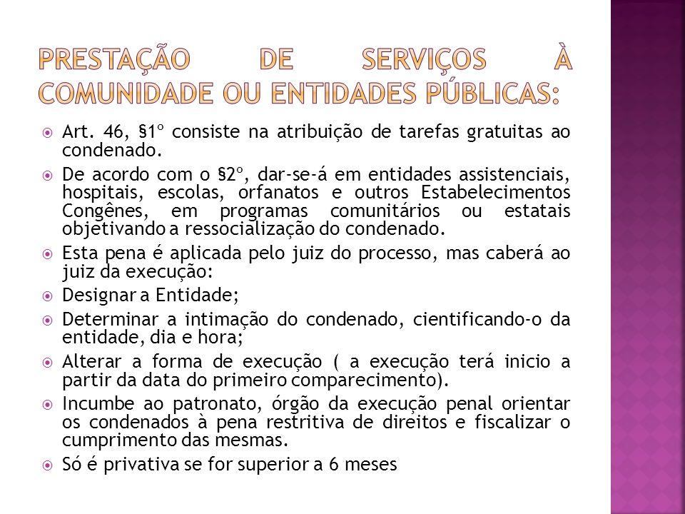 Art. 46, §1º consiste na atribuição de tarefas gratuitas ao condenado. De acordo com o §2º, dar-se-á em entidades assistenciais, hospitais, escolas, o