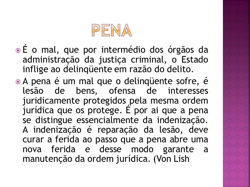 É o mal, que por intermédio dos órgãos da administração da justiça criminal, o Estado inflige ao delinqüente em razão do delito. A pena é um mal que o