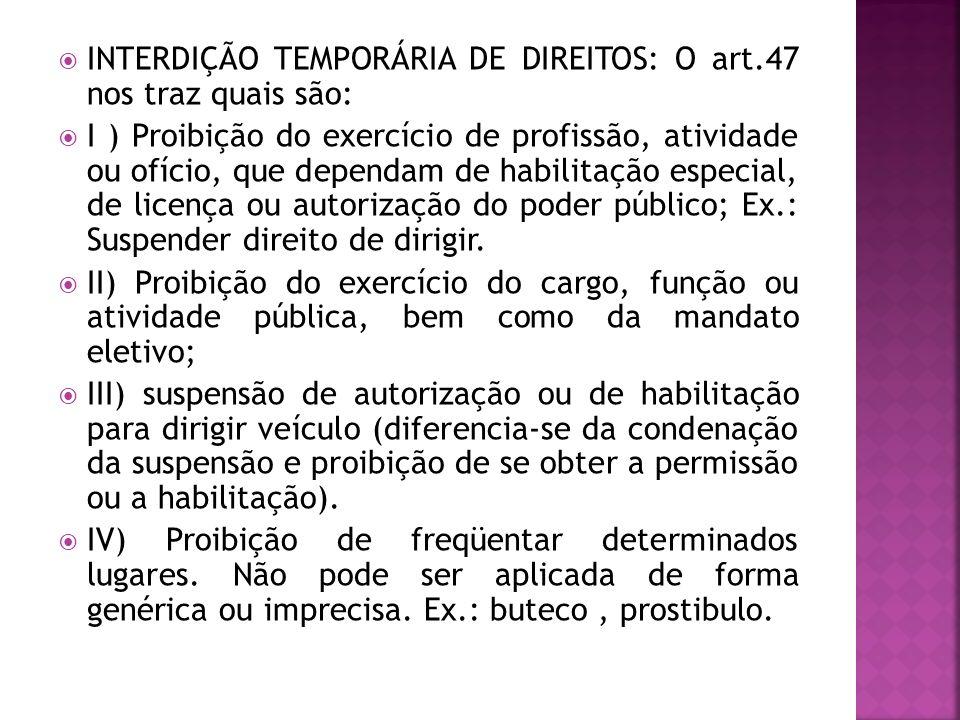 INTERDIÇÃO TEMPORÁRIA DE DIREITOS: O art.47 nos traz quais são: I ) Proibição do exercício de profissão, atividade ou ofício, que dependam de habilita