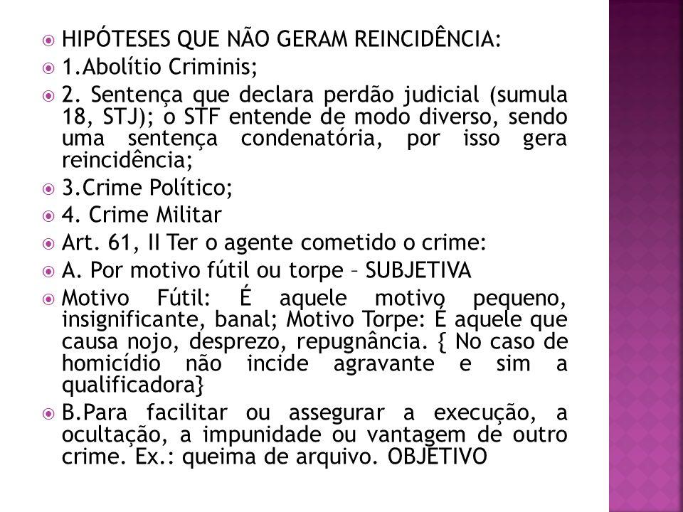 HIPÓTESES QUE NÃO GERAM REINCIDÊNCIA: 1.Abolítio Criminis; 2. Sentença que declara perdão judicial (sumula 18, STJ); o STF entende de modo diverso, se