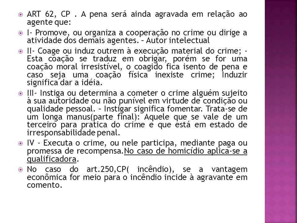ART 62, CP. A pena será ainda agravada em relação ao agente que: I- Promove, ou organiza a cooperação no crime ou dirige a atividade dos demais agente