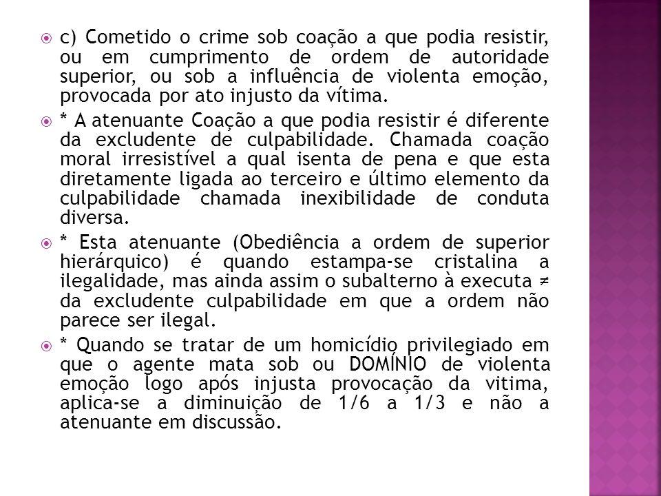 c) Cometido o crime sob coação a que podia resistir, ou em cumprimento de ordem de autoridade superior, ou sob a influência de violenta emoção, provoc