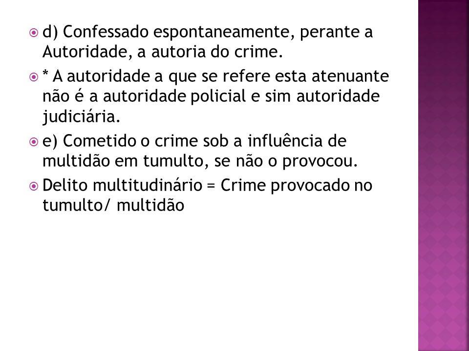 d) Confessado espontaneamente, perante a Autoridade, a autoria do crime. * A autoridade a que se refere esta atenuante não é a autoridade policial e s