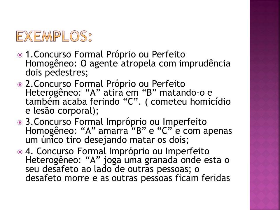 1.Concurso Formal Próprio ou Perfeito Homogêneo: O agente atropela com imprudência dois pedestres; 2.Concurso Formal Próprio ou Perfeito Heterogêneo: