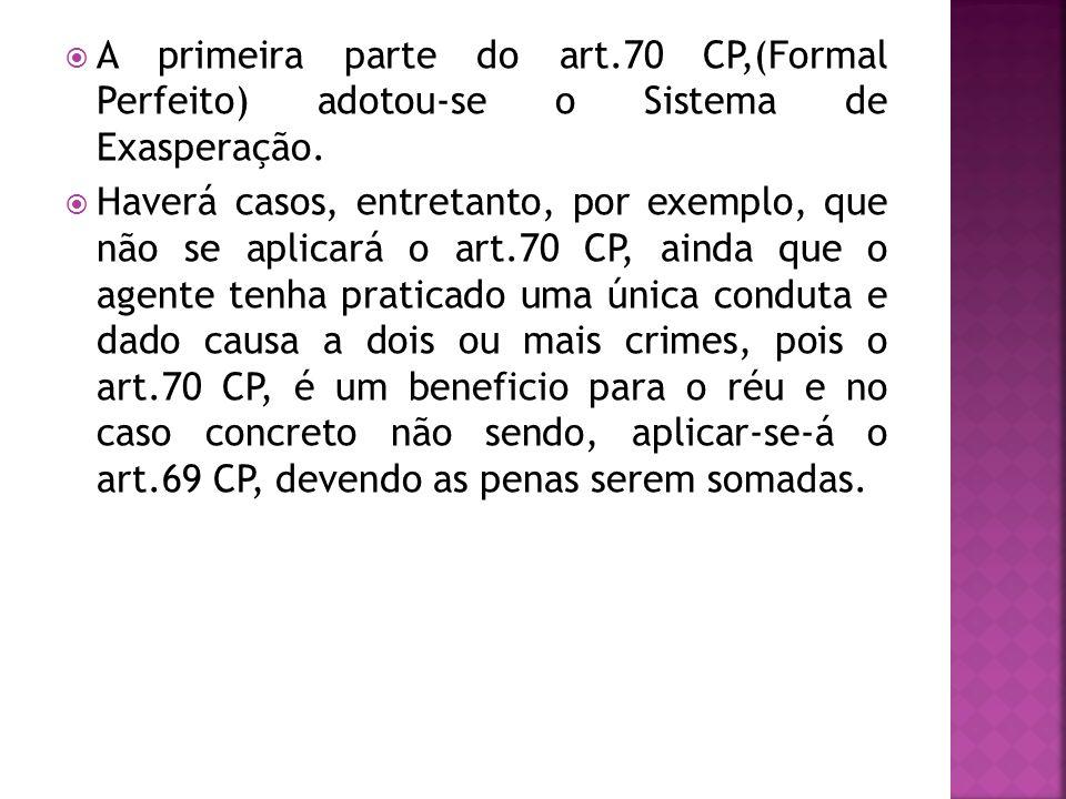 A primeira parte do art.70 CP,(Formal Perfeito) adotou-se o Sistema de Exasperação. Haverá casos, entretanto, por exemplo, que não se aplicará o art.7
