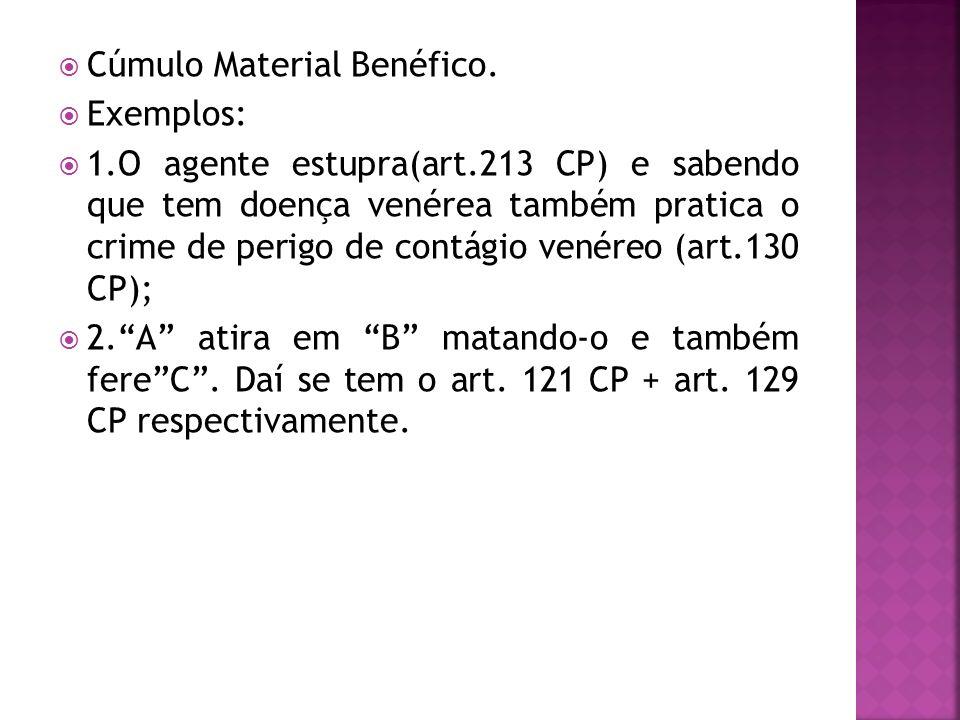 Cúmulo Material Benéfico. Exemplos: 1.O agente estupra(art.213 CP) e sabendo que tem doença venérea também pratica o crime de perigo de contágio venér