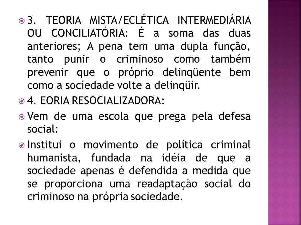 3. TEORIA MISTA/ECLÉTICA INTERMEDIÁRIA OU CONCILIATÓRIA: É a soma das duas anteriores; A pena tem uma dupla função, tanto punir o criminoso como també