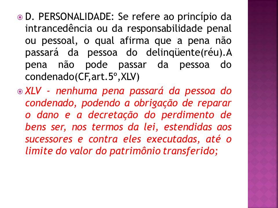D. PERSONALIDADE: Se refere ao princípio da intrancedência ou da responsabilidade penal ou pessoal, o qual afirma que a pena não passará da pessoa do