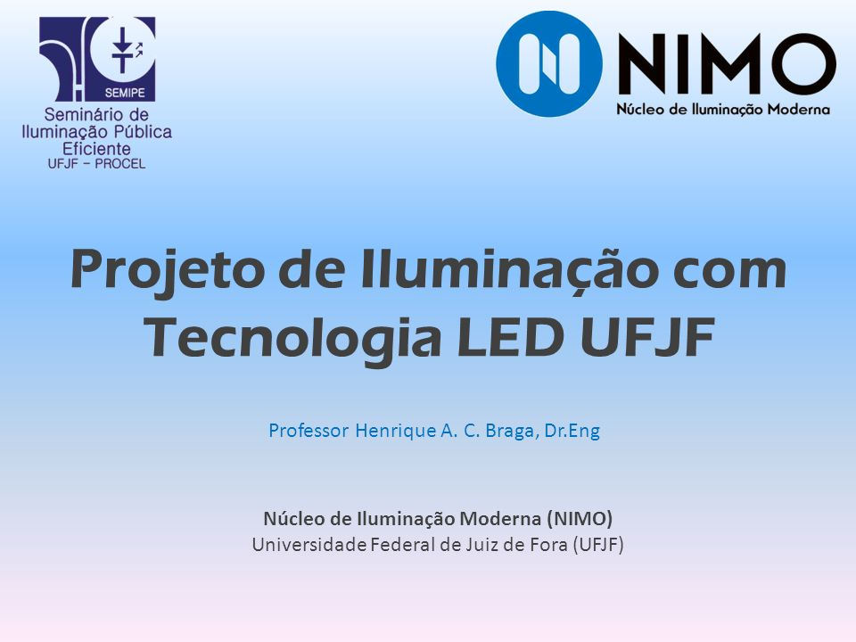 Professor Henrique A. C. Braga, Dr.Eng Núcleo de Iluminação Moderna (NIMO) Universidade Federal de Juiz de Fora (UFJF) Projeto de Iluminação com Tecno