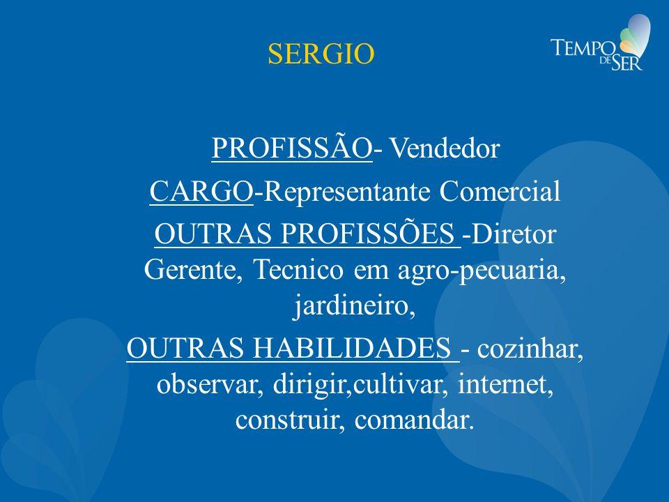 SERGIO PROFISSÃO- Vendedor CARGO-Representante Comercial OUTRAS PROFISSÕES -Diretor Gerente, Tecnico em agro-pecuaria, jardineiro, OUTRAS HABILIDADES - cozinhar, observar, dirigir,cultivar, internet, construir, comandar.