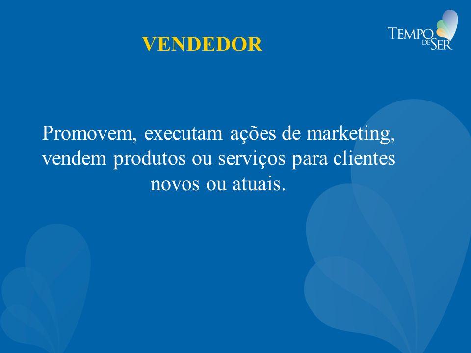 VENDEDOR Promovem, executam ações de marketing, vendem produtos ou serviços para clientes novos ou atuais.