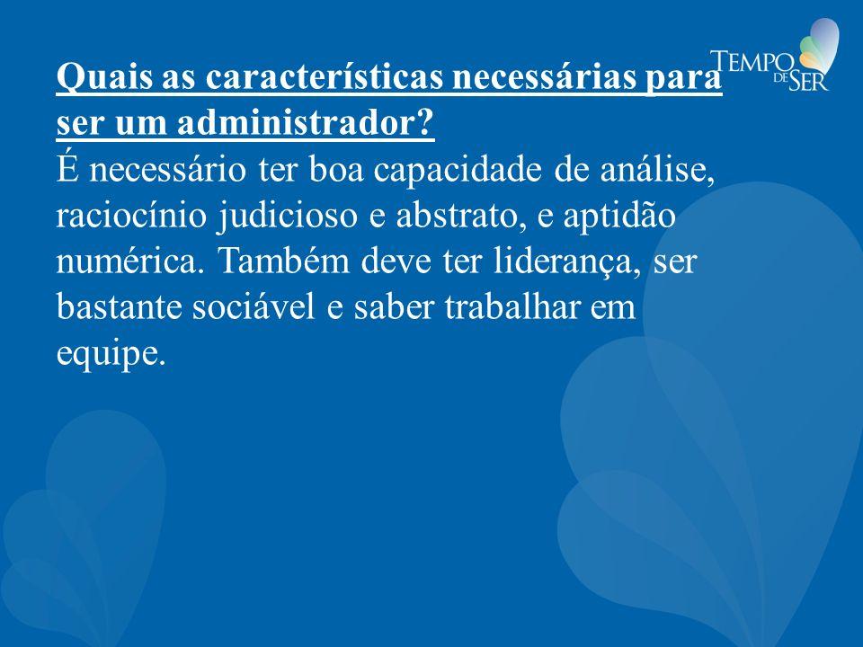 Quais as características necessárias para ser um administrador? É necessário ter boa capacidade de análise, raciocínio judicioso e abstrato, e aptidão