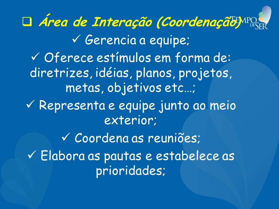 Área de Interação (Coordenação) Gerencia a equipe; Oferece estímulos em forma de: diretrizes, idéias, planos, projetos, metas, objetivos etc…; Representa e equipe junto ao meio exterior; Coordena as reuniões; Elabora as pautas e estabelece as prioridades;