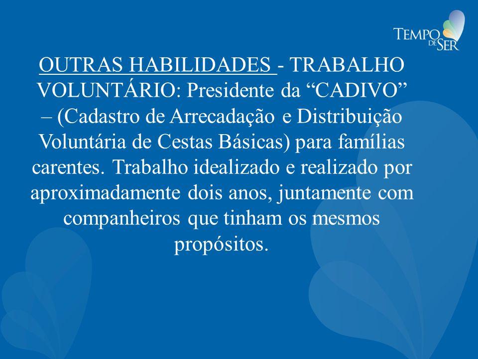 OUTRAS HABILIDADES - TRABALHO VOLUNTÁRIO: Presidente da CADIVO – (Cadastro de Arrecadação e Distribuição Voluntária de Cestas Básicas) para famílias carentes.