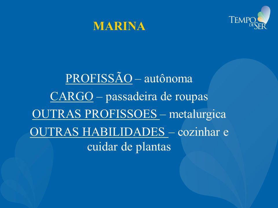 MARINA PROFISSÃO – autônoma CARGO – passadeira de roupas OUTRAS PROFISSOES – metalurgica OUTRAS HABILIDADES – cozinhar e cuidar de plantas