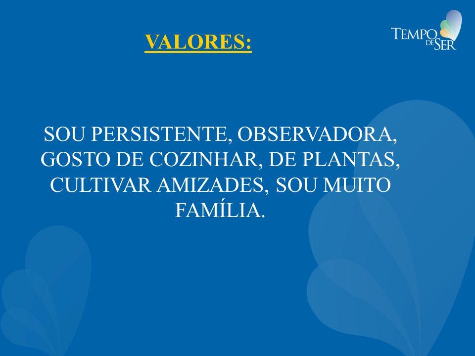 VALORES: SOU PERSISTENTE, OBSERVADORA, GOSTO DE COZINHAR, DE PLANTAS, CULTIVAR AMIZADES, SOU MUITO FAMÍLIA.