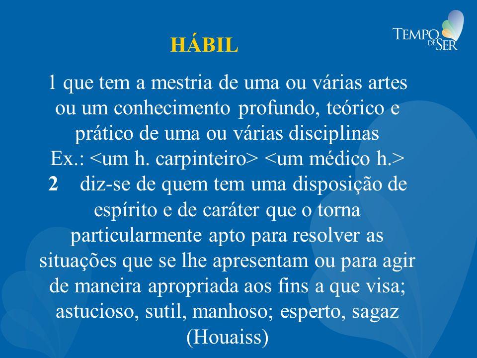 HÁBIL 1 que tem a mestria de uma ou várias artes ou um conhecimento profundo, teórico e prático de uma ou várias disciplinas Ex.: 2 diz-se de quem tem