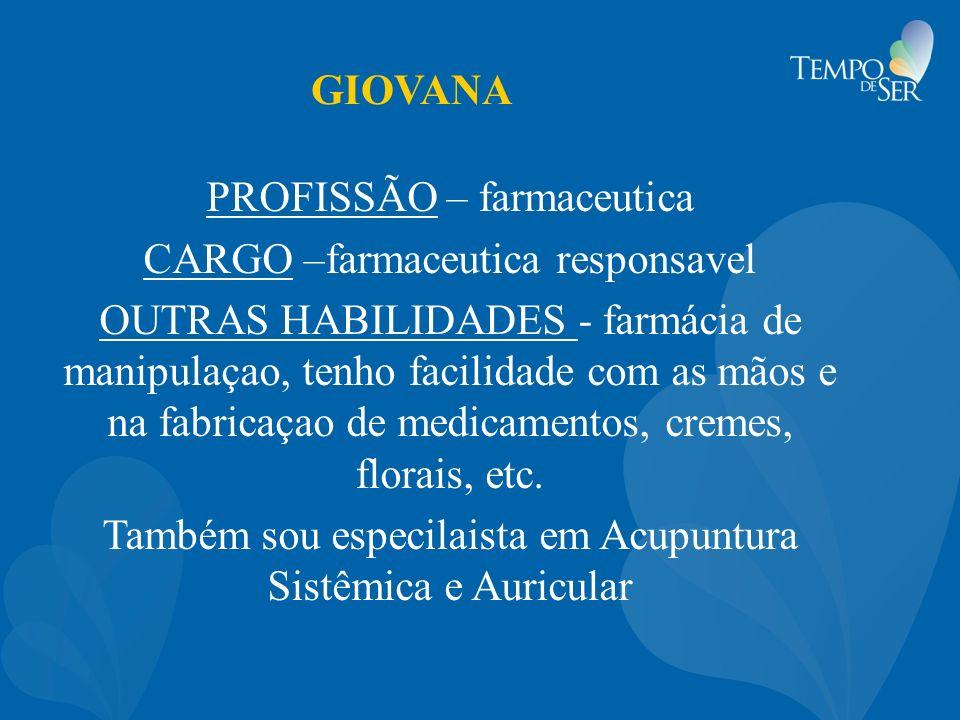 GIOVANA PROFISSÃO – farmaceutica CARGO –farmaceutica responsavel OUTRAS HABILIDADES - farmácia de manipulaçao, tenho facilidade com as mãos e na fabricaçao de medicamentos, cremes, florais, etc.
