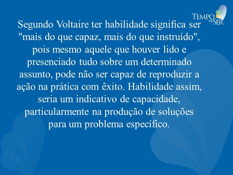 Segundo Voltaire ter habilidade significa ser mais do que capaz, mais do que instruído , pois mesmo aquele que houver lido e presenciado tudo sobre um determinado assunto, pode não ser capaz de reproduzir a ação na prática com êxito.