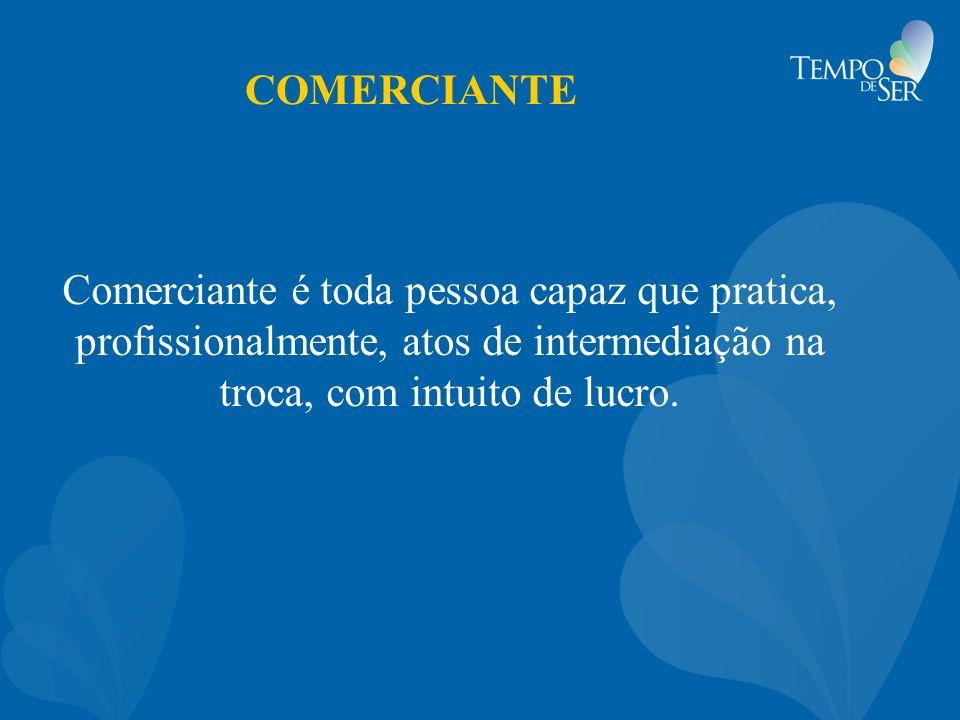 COMERCIANTE Comerciante é toda pessoa capaz que pratica, profissionalmente, atos de intermediação na troca, com intuito de lucro.
