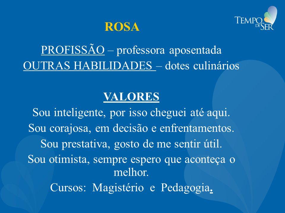 ROSA PROFISSÃO – professora aposentada OUTRAS HABILIDADES – dotes culinários VALORES Sou inteligente, por isso cheguei até aqui. Sou corajosa, em deci
