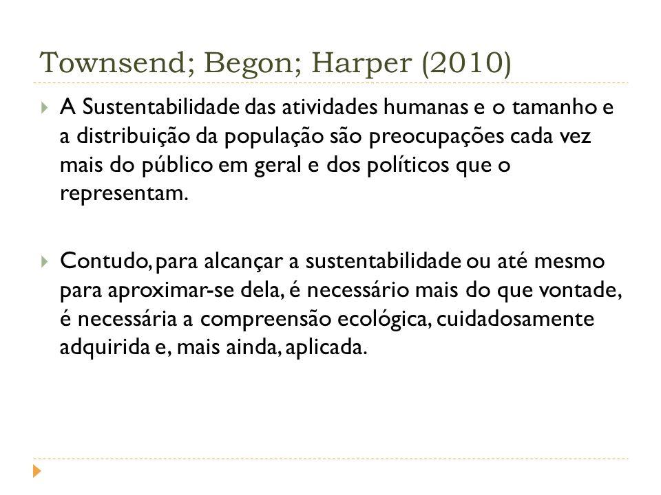 Townsend; Begon; Harper (2010) A Sustentabilidade das atividades humanas e o tamanho e a distribuição da população são preocupações cada vez mais do público em geral e dos políticos que o representam.