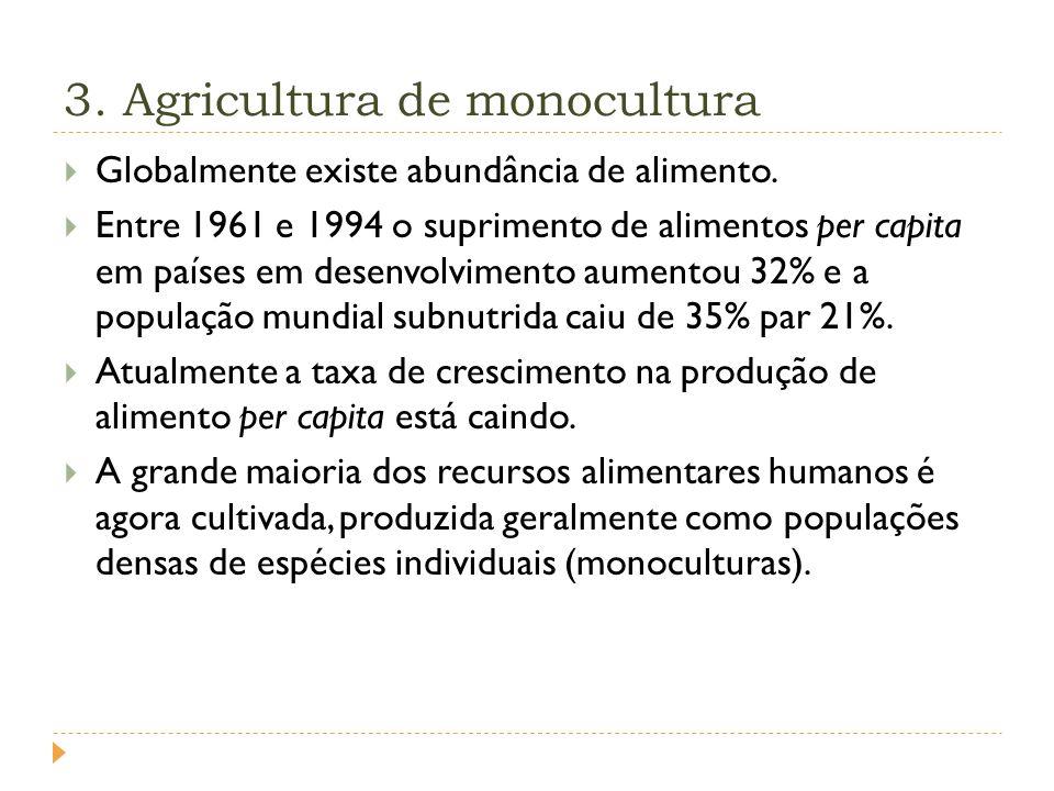 3.Agricultura de monocultura Globalmente existe abundância de alimento.