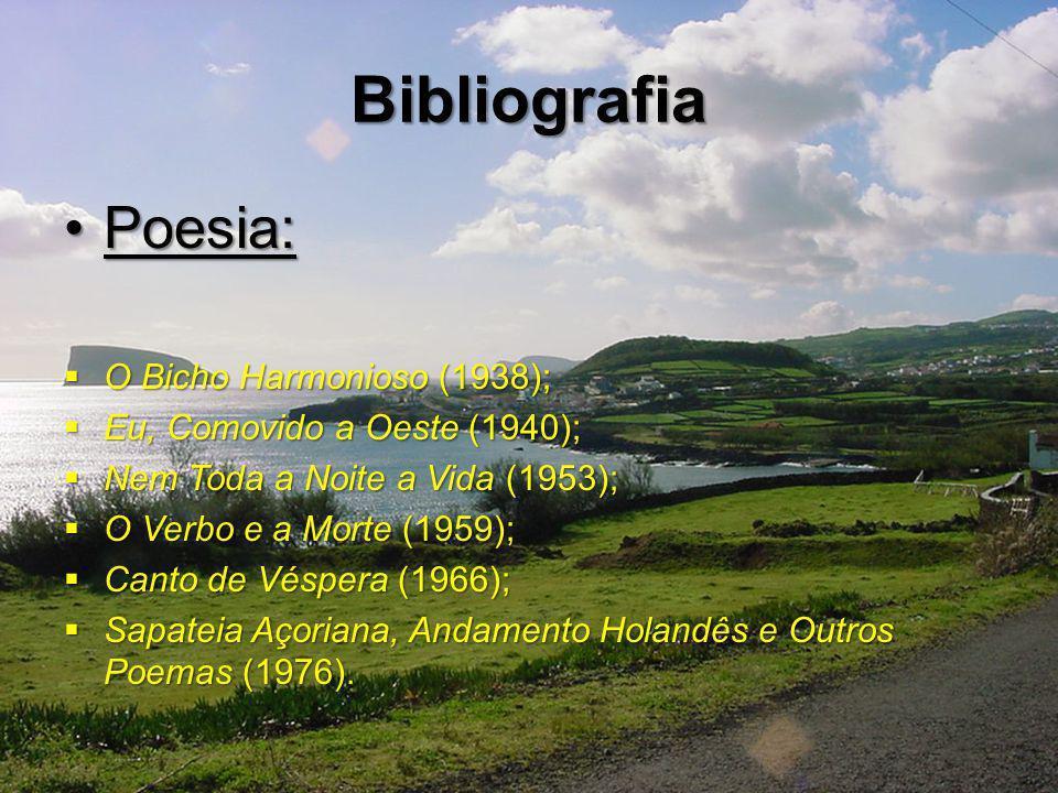 Bibliografia Poesia:Poesia: O Bicho Harmonioso (1938); O Bicho Harmonioso (1938); Eu, Comovido a Oeste (1940); Eu, Comovido a Oeste (1940); Nem Toda a Noite a Vida (1953); Nem Toda a Noite a Vida (1953); O Verbo e a Morte (1959); O Verbo e a Morte (1959); Canto de Véspera (1966); Canto de Véspera (1966); Sapateia Açoriana, Andamento Holandês e Outros Poemas (1976).