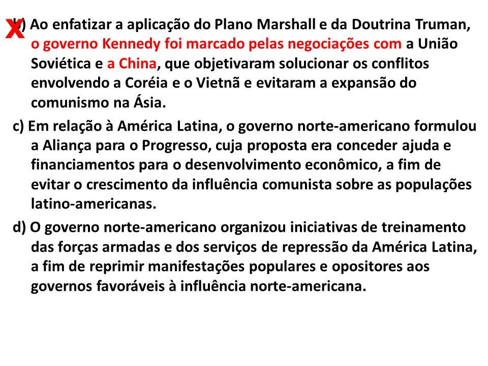 b) Ao enfatizar a aplicação do Plano Marshall e da Doutrina Truman, o governo Kennedy foi marcado pelas negociações com a União Soviética e a China, q