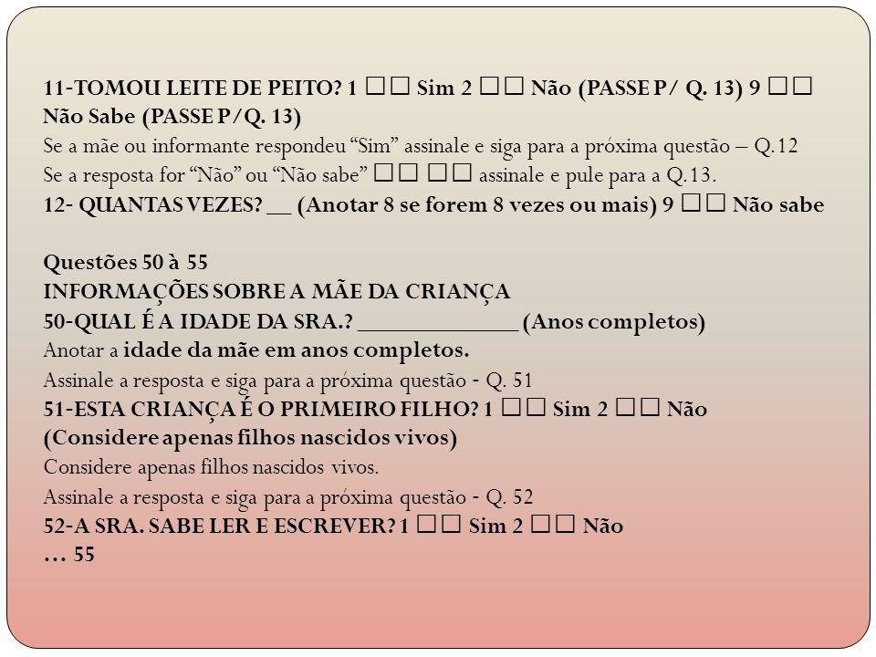 11 TOMOU LEITE DE PEITO? 1 Sim 2 Não (PASSE P/ Q. 13) 9 Não Sabe (PASSE P/Q. 13) Se a mãe ou informante respondeu Sim assinale e siga para a próxima q