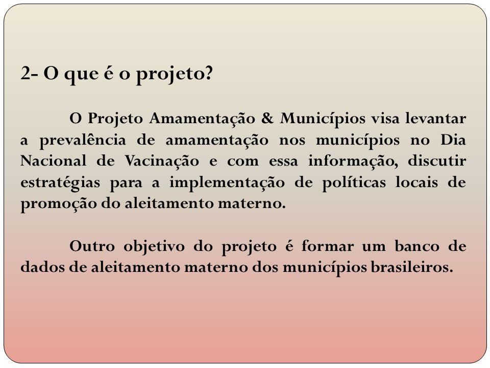 2- O que é o projeto? O Projeto Amamentação & Municípios visa levantar a prevalência de amamentação nos municípios no Dia Nacional de Vacinação e com