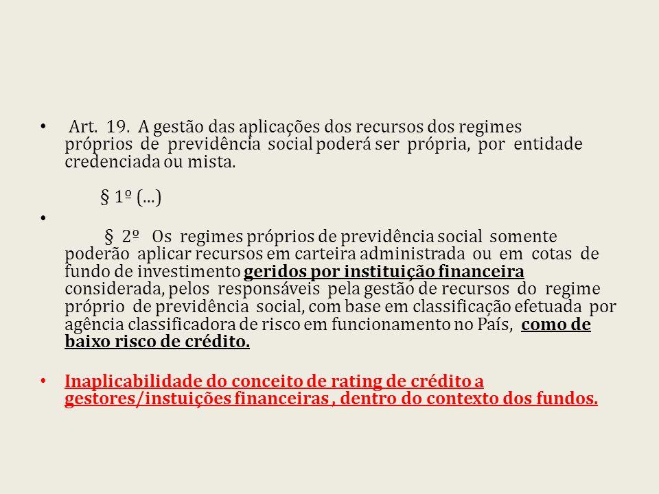 Art. 19. A gestão das aplicações dos recursos dos regimes próprios de previdência social poderá ser própria, por entidade credenciada ou mista. § 1º (