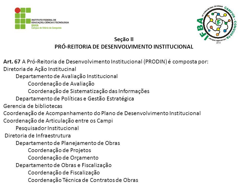 Seção II PRÓ-REITORIA DE DESENVOLVIMENTO INSTITUCIONAL Art. 67 A Pró-Reitoria de Desenvolvimento Institucional (PRODIN) é composta por: Diretoria de A