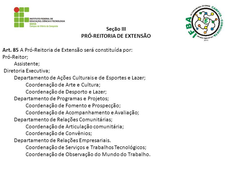 Seção III PRÓ-REITORIA DE EXTENSÃO Art. 85 A Pró-Reitoria de Extensão será constituída por: Pró-Reitor; Assistente; Diretoria Executiva; Departamento