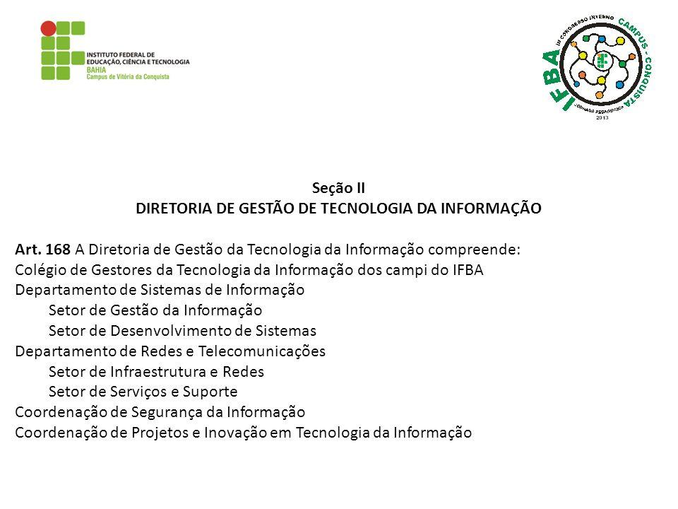 Seção II DIRETORIA DE GESTÃO DE TECNOLOGIA DA INFORMAÇÃO Art. 168 A Diretoria de Gestão da Tecnologia da Informação compreende: Colégio de Gestores da