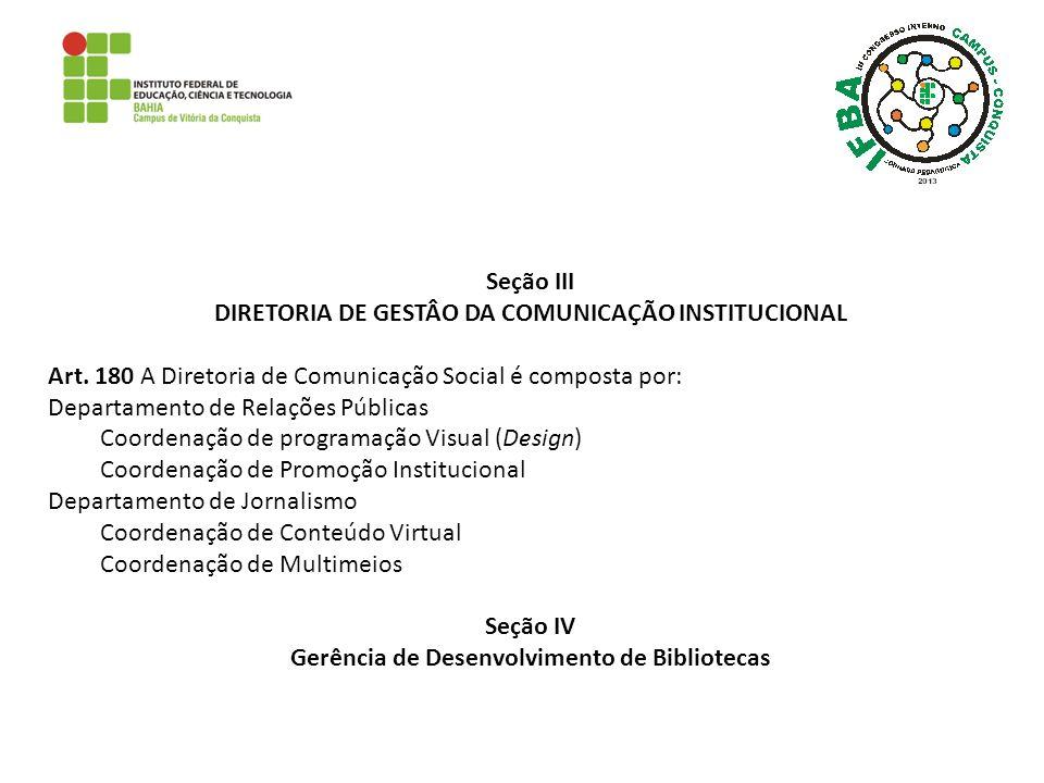 Seção III DIRETORIA DE GESTÂO DA COMUNICAÇÃO INSTITUCIONAL Art. 180 A Diretoria de Comunicação Social é composta por: Departamento de Relações Pública