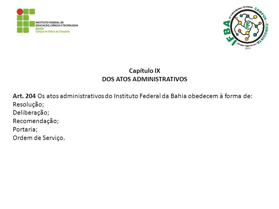 Capítulo IX DOS ATOS ADMINISTRATIVOS Art. 204 Os atos administrativos do Instituto Federal da Bahia obedecem à forma de: Resolução; Deliberação; Recom