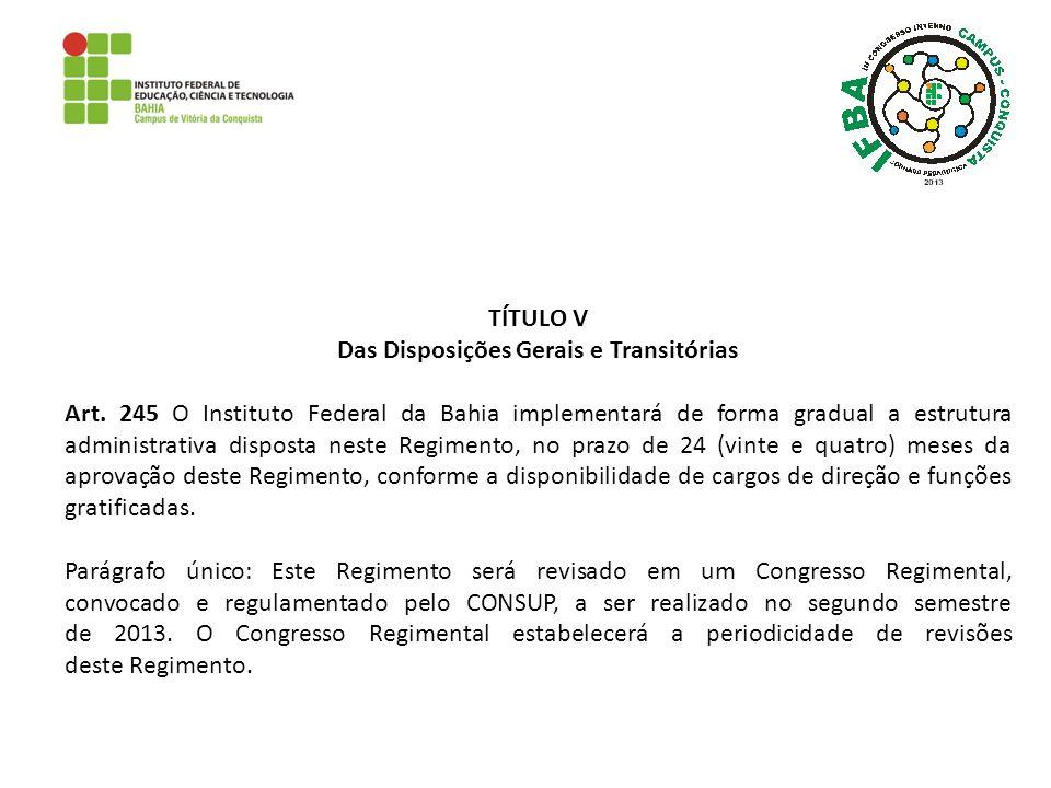 TÍTULO V Das Disposições Gerais e Transitórias Art. 245 O Instituto Federal da Bahia implementará de forma gradual a estrutura administrativa disposta