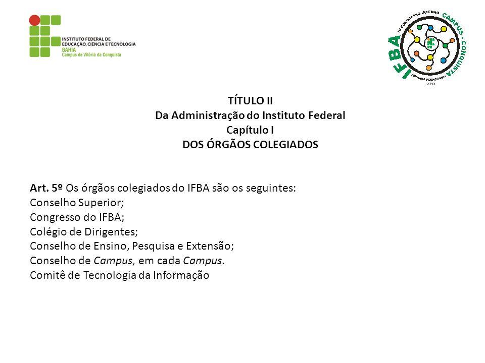 TÍTULO II Da Administração do Instituto Federal Capítulo I DOS ÓRGÃOS COLEGIADOS Art. 5º Os órgãos colegiados do IFBA são os seguintes: Conselho Super