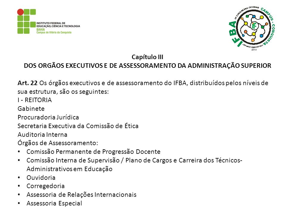 Capítulo III DOS ORGÃOS EXECUTIVOS E DE ASSESSORAMENTO DA ADMINISTRAÇÃO SUPERIOR Art. 22 Os órgãos executivos e de assessoramento do IFBA, distribuído