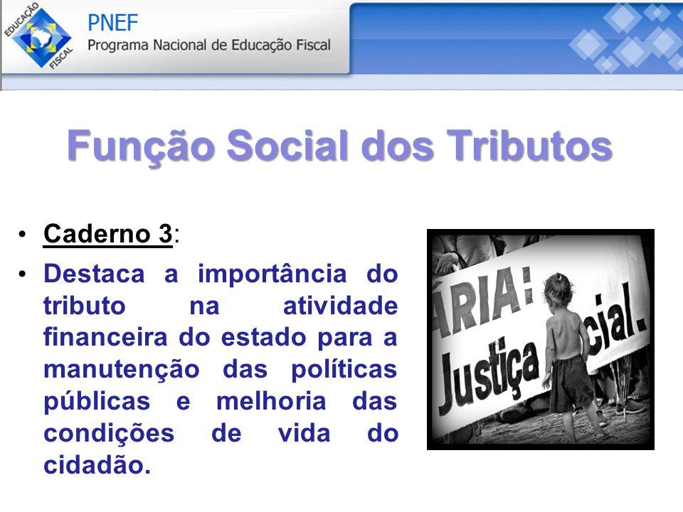 Função Social dos Tributos Caderno 3: Destaca a importância do tributo na atividade financeira do estado para a manutenção das políticas públicas e melhoria das condições de vida do cidadão.