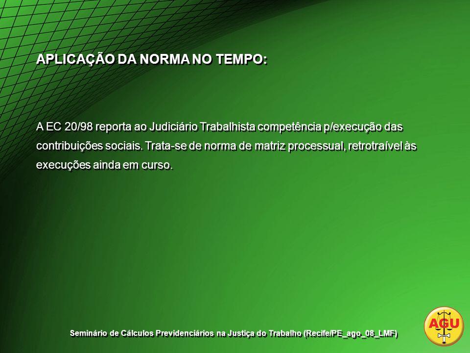 APLICAÇÃO DA NORMA NO TEMPO: A EC 20/98 reporta ao Judiciário Trabalhista competência p/execução das contribuições sociais.
