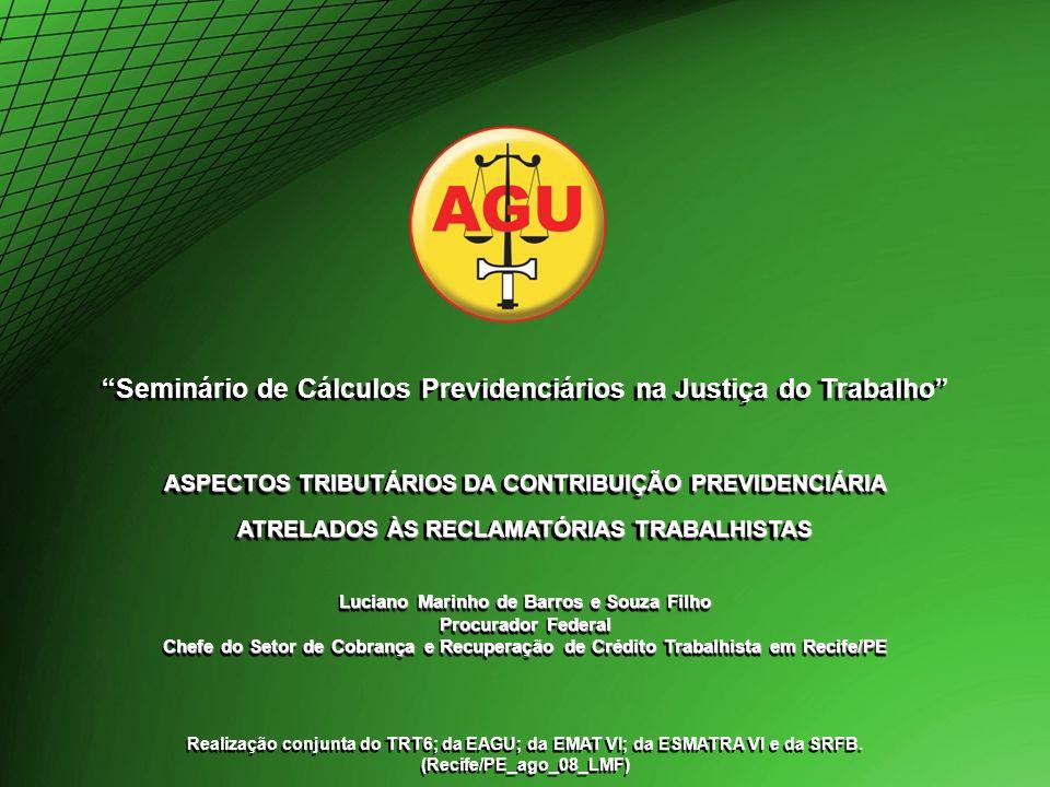 Seminário de Cálculos Previdenciários na Justiça do Trabalho ASPECTOS TRIBUTÁRIOS DA CONTRIBUIÇÃO PREVIDENCIÁRIA ATRELADOS ÀS RECLAMATÓRIAS TRABALHISTAS Seminário de Cálculos Previdenciários na Justiça do Trabalho ASPECTOS TRIBUTÁRIOS DA CONTRIBUIÇÃO PREVIDENCIÁRIA ATRELADOS ÀS RECLAMATÓRIAS TRABALHISTAS Luciano Marinho de Barros e Souza Filho Procurador Federal Chefe do Setor de Cobrança e Recuperação de Crédito Trabalhista em Recife/PE Realização conjunta do TRT6; da EAGU; da EMAT VI; da ESMATRA VI e da SRFB.